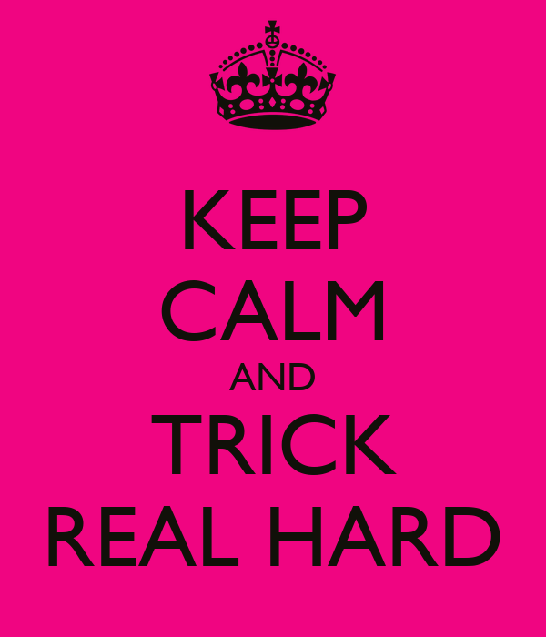 KEEP CALM AND TRICK REAL HARD