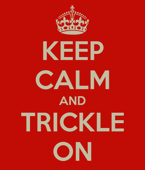 KEEP CALM AND TRICKLE ON
