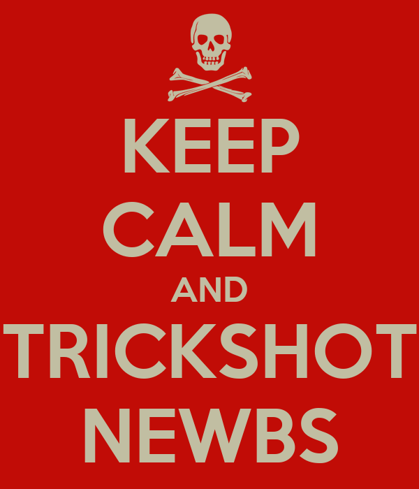 KEEP CALM AND TRICKSHOT NEWBS