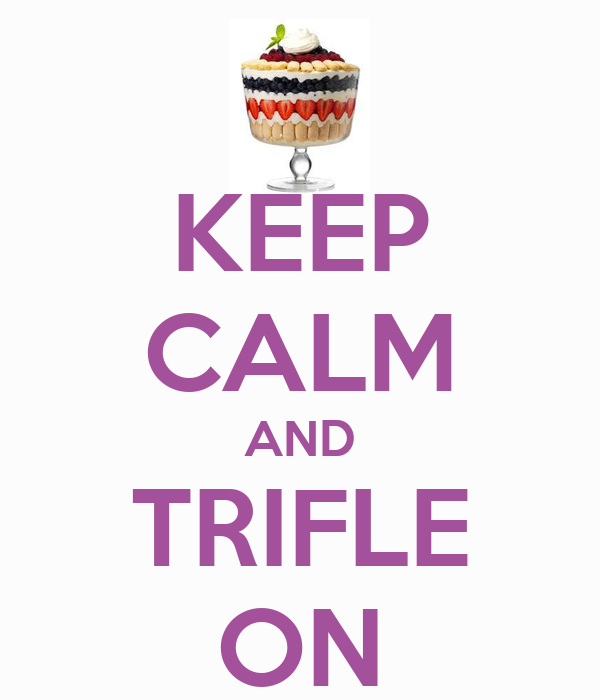 KEEP CALM AND TRIFLE ON