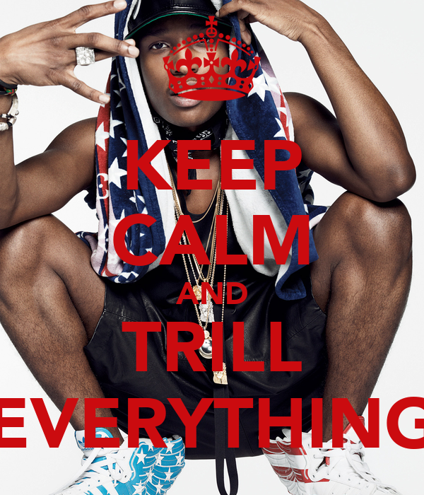 KEEP CALM AND TRILL EVERYTHING