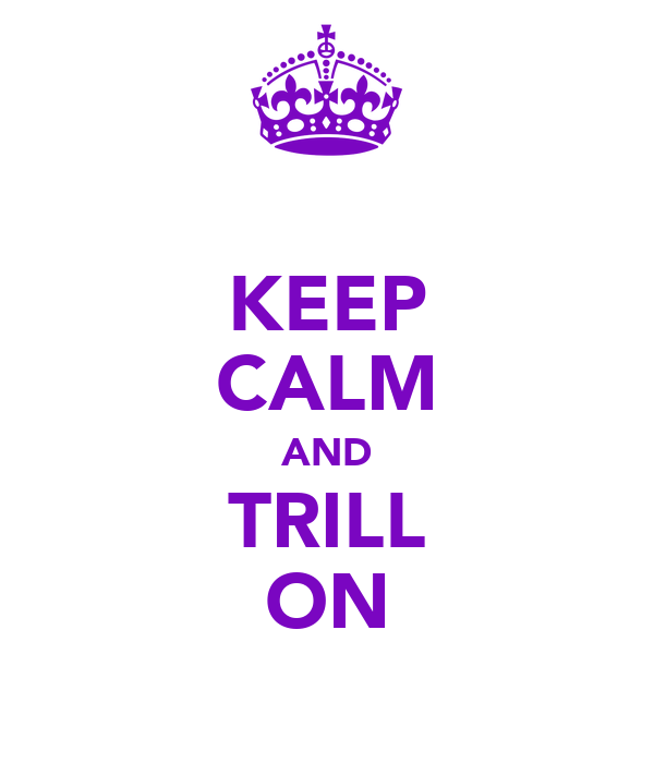 KEEP CALM AND TRILL ON