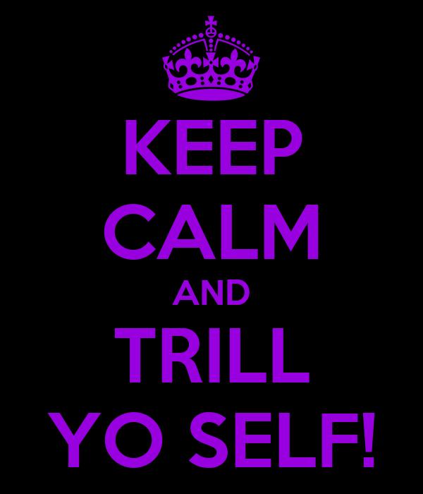 KEEP CALM AND TRILL YO SELF!