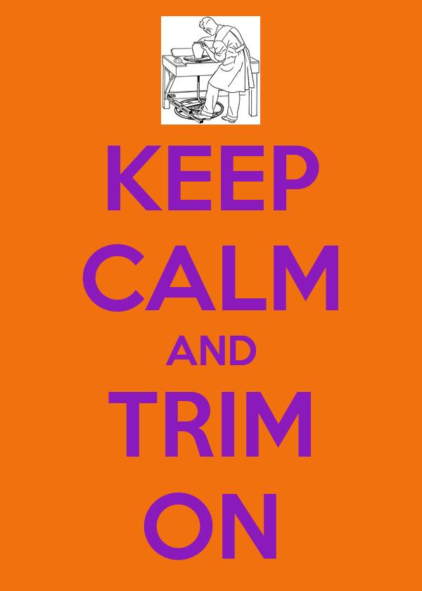 KEEP CALM AND TRIM ON