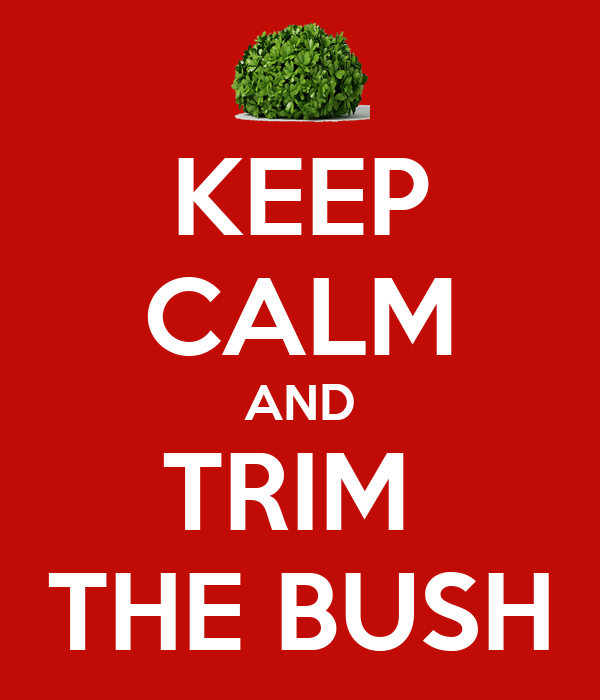 KEEP CALM AND TRIM  THE BUSH