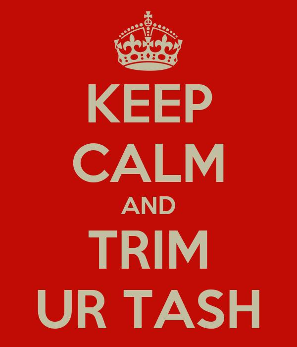 KEEP CALM AND TRIM UR TASH