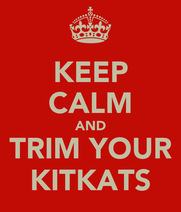 KEEP CALM AND TRIM YOUR KITKATS
