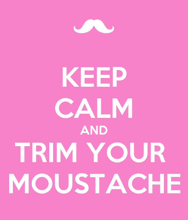 KEEP CALM AND TRIM YOUR  MOUSTACHE