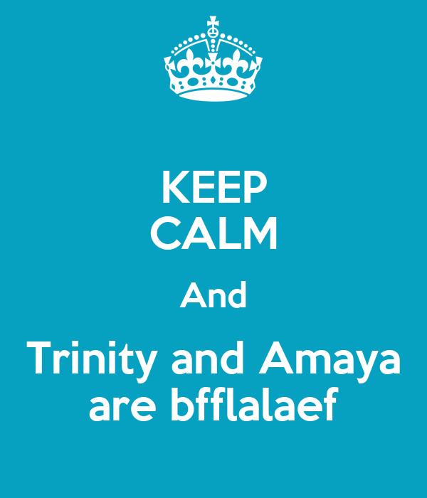 KEEP CALM And Trinity and Amaya are bfflalaef