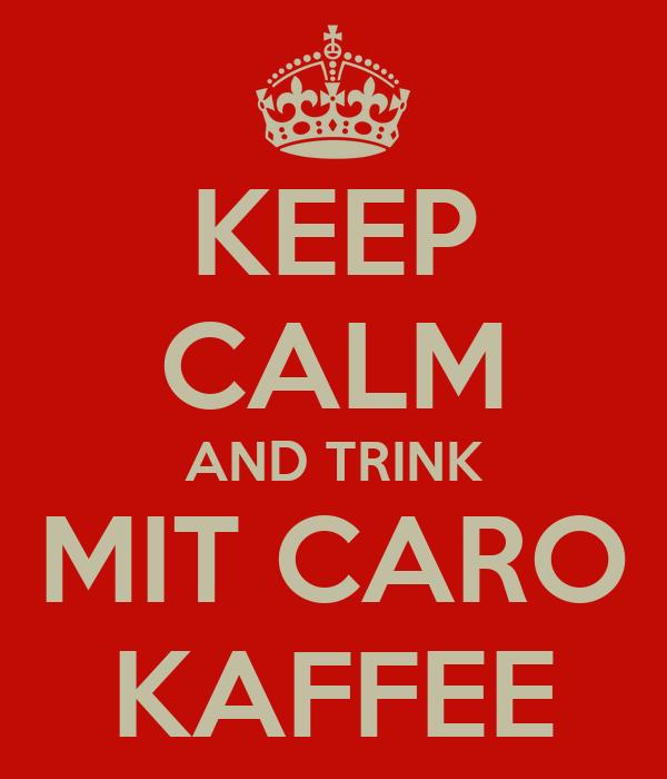 KEEP CALM AND TRINK MIT CARO KAFFEE