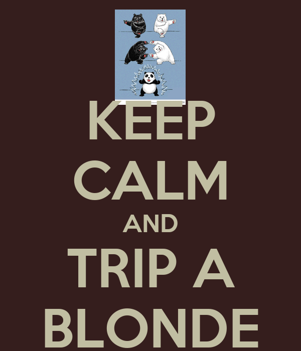 KEEP CALM AND TRIP A BLONDE