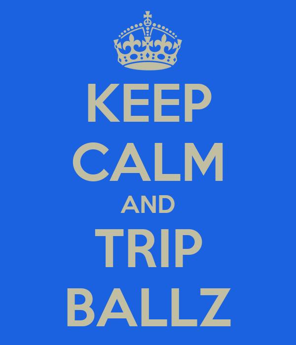 KEEP CALM AND TRIP BALLZ