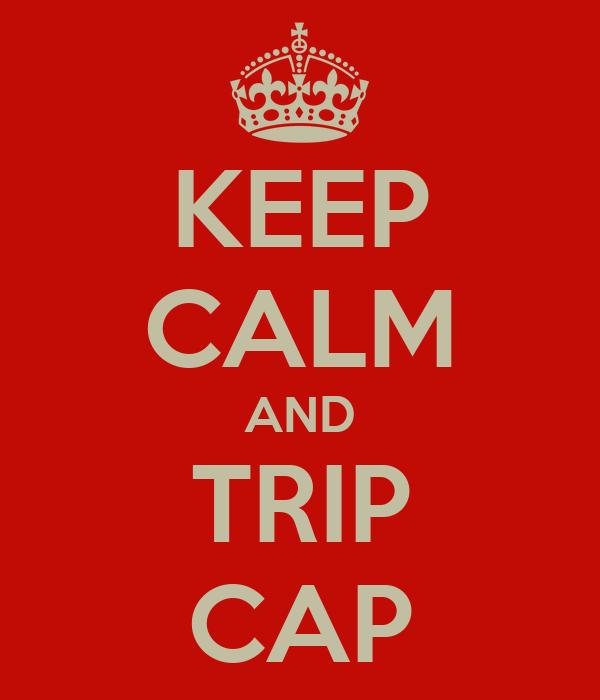 KEEP CALM AND TRIP CAP