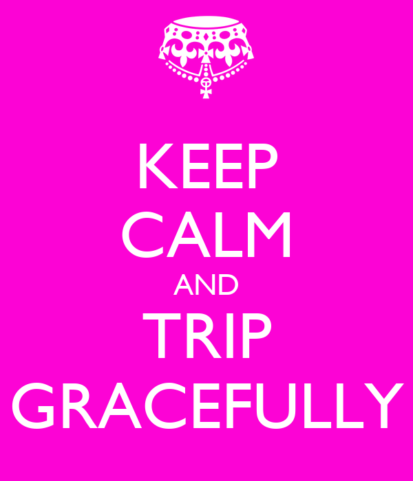 KEEP CALM AND TRIP GRACEFULLY