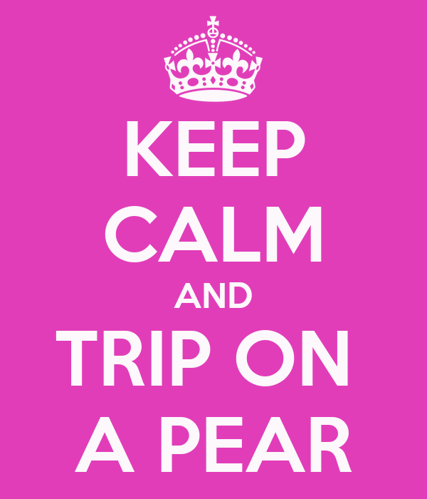 KEEP CALM AND TRIP ON  A PEAR