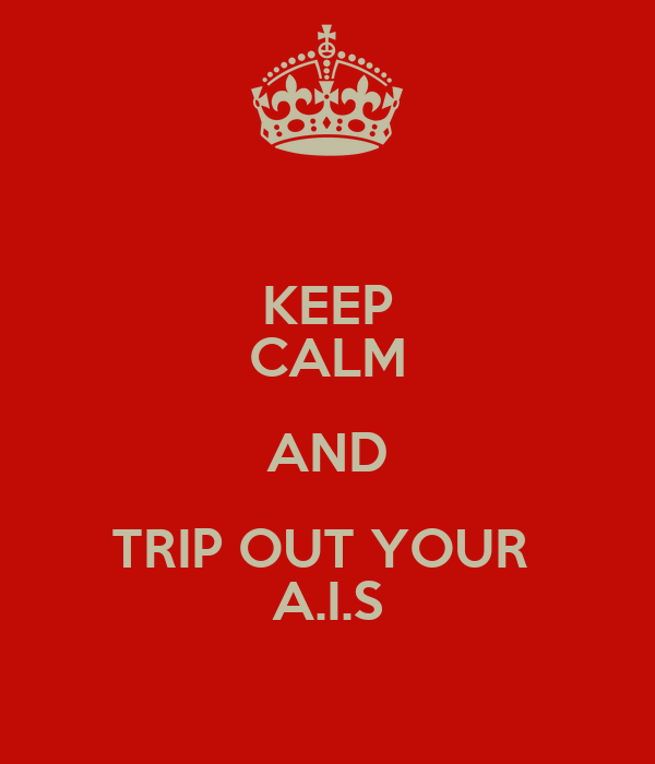 KEEP CALM AND TRIP OUT YOUR  A.I.S