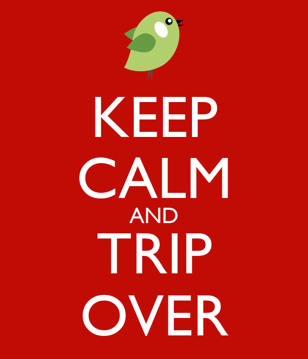 KEEP CALM AND TRIP OVER