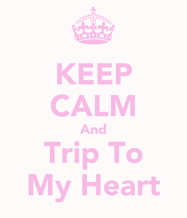 KEEP CALM And Trip To My Heart