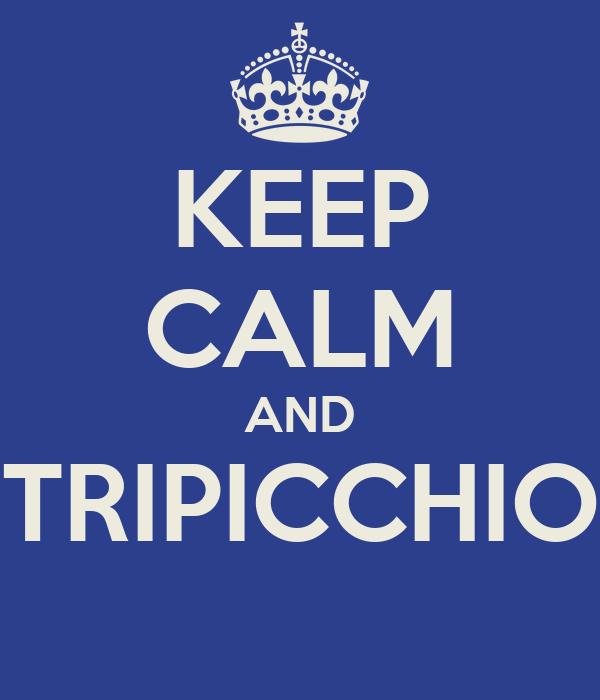 KEEP CALM AND TRIPICCHIO