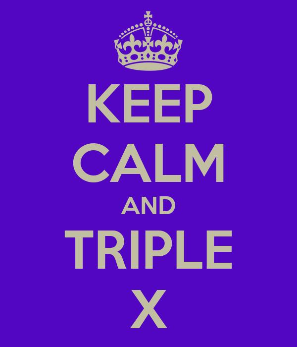 KEEP CALM AND TRIPLE X