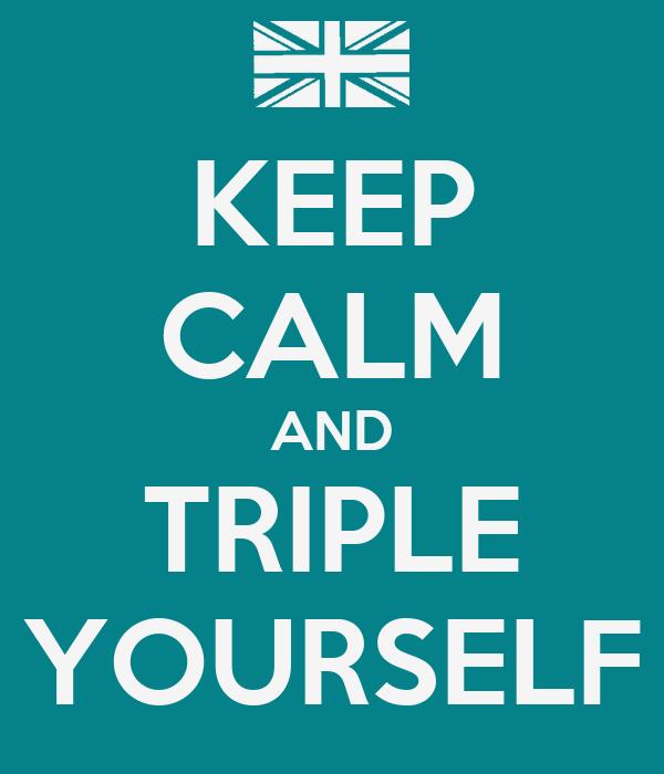 KEEP CALM AND TRIPLE YOURSELF