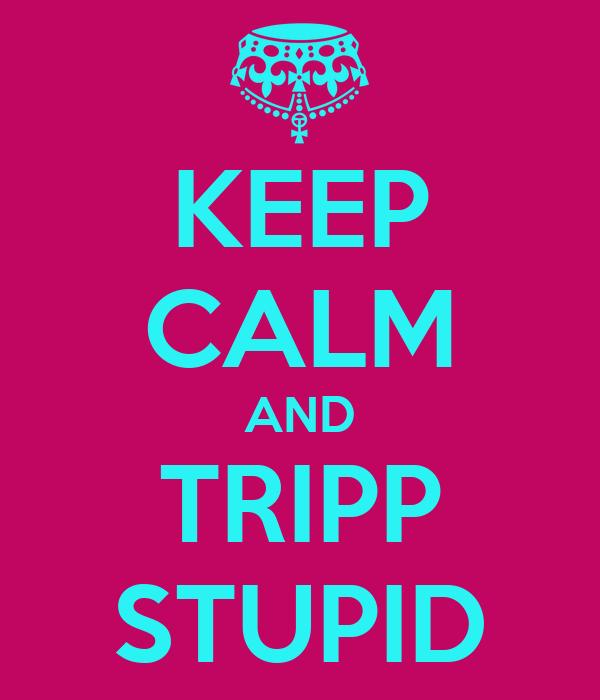 KEEP CALM AND TRIPP STUPID