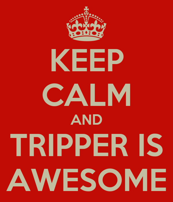 KEEP CALM AND TRIPPER IS AWESOME