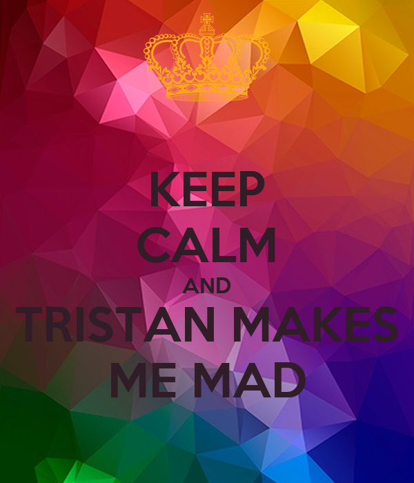 KEEP CALM AND TRISTAN MAKES ME MAD