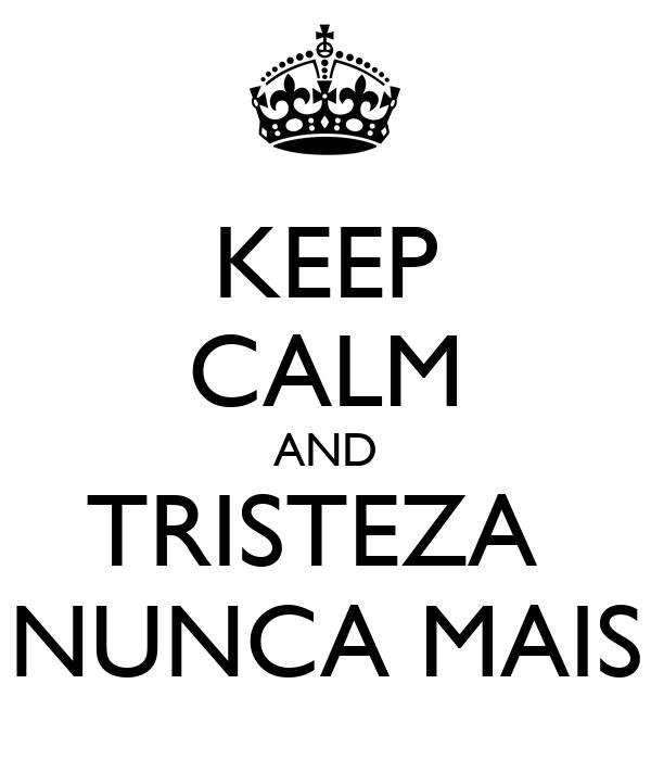 KEEP CALM AND TRISTEZA  NUNCA MAIS