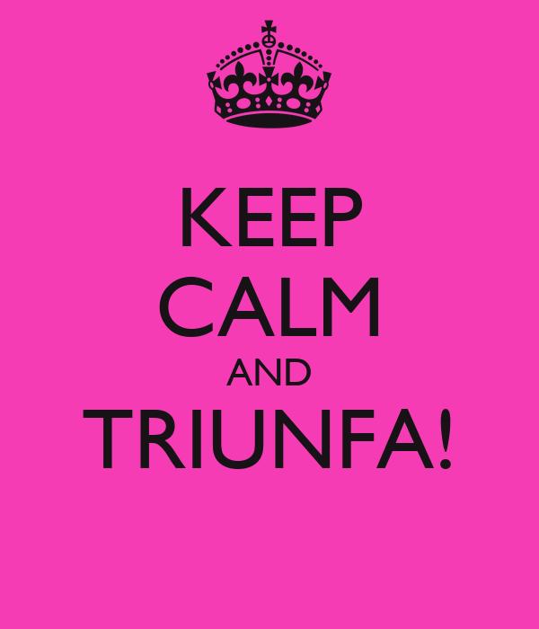 KEEP CALM AND TRIUNFA!