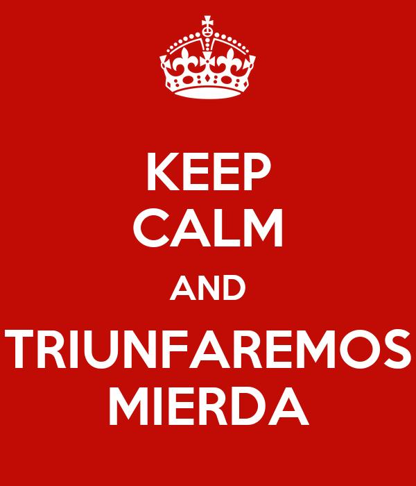 KEEP CALM AND TRIUNFAREMOS MIERDA
