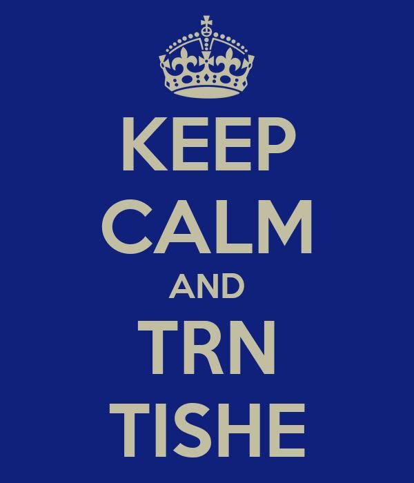KEEP CALM AND TRN TISHE