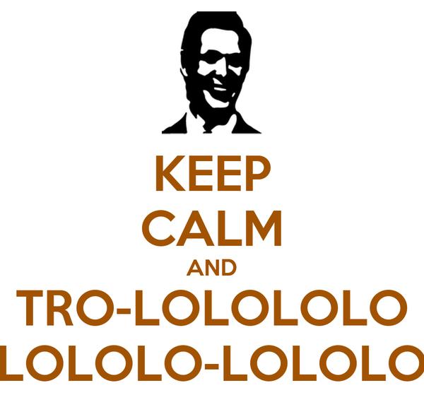 KEEP CALM AND TRO-LOLOLOLO LOLOLO-LOLOLO