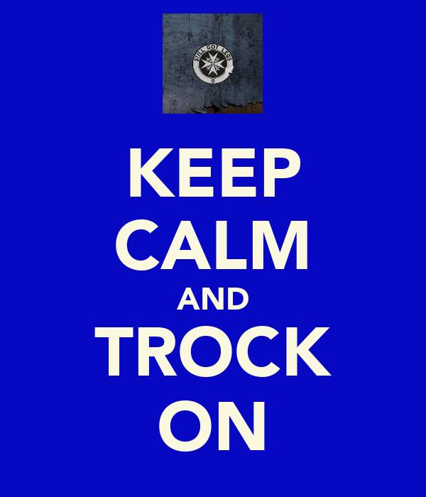 KEEP CALM AND TROCK ON