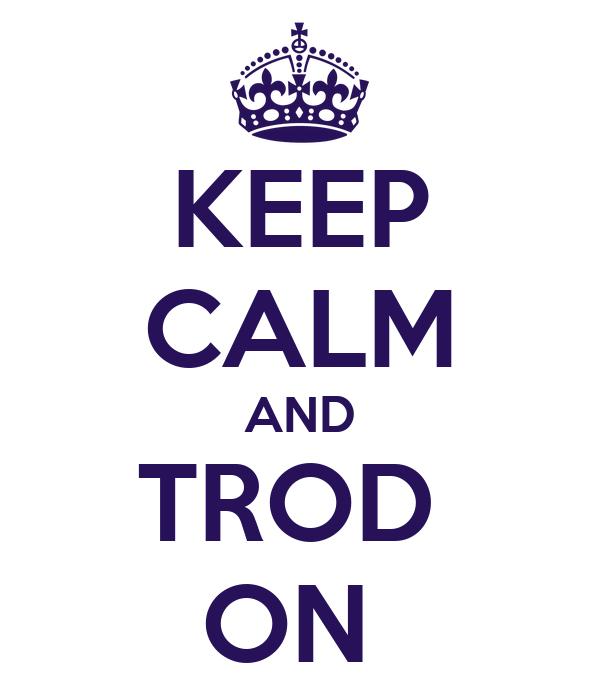KEEP CALM AND TROD  ON