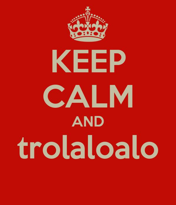 KEEP CALM AND trolaloalo
