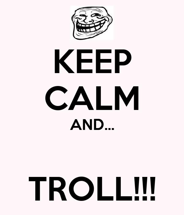 KEEP CALM AND...  TROLL!!!