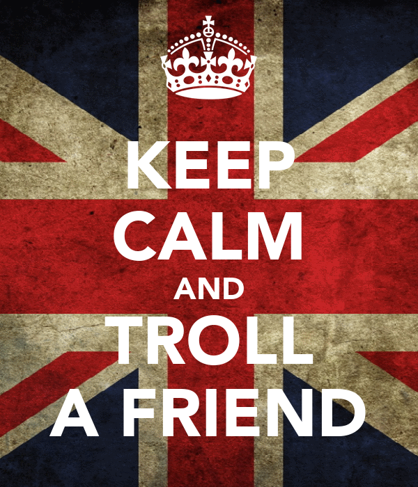 KEEP CALM AND TROLL A FRIEND