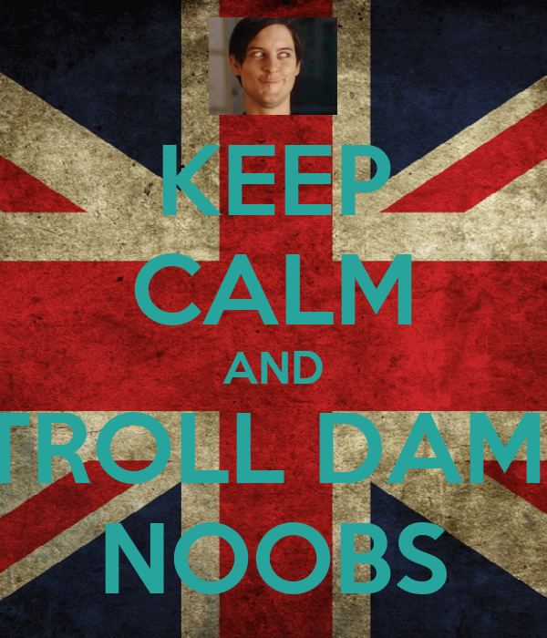 KEEP CALM AND TROLL DAM  NOOBS