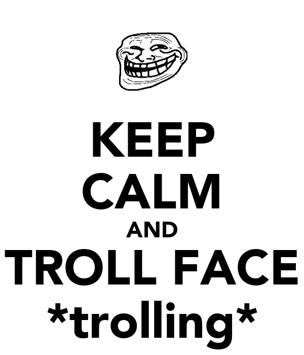 KEEP CALM AND TROLL FACE *trolling*