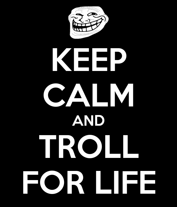 KEEP CALM AND TROLL FOR LIFE