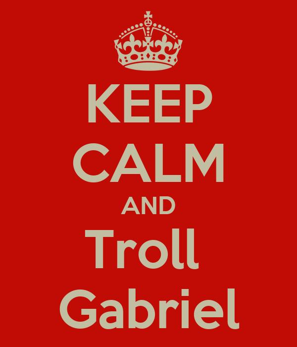 KEEP CALM AND Troll  Gabriel
