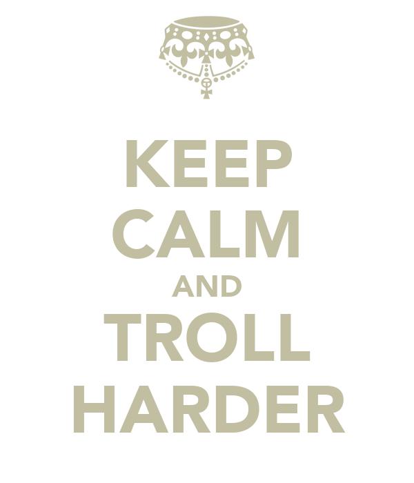 KEEP CALM AND TROLL HARDER