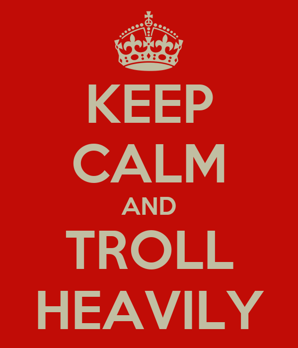KEEP CALM AND TROLL HEAVILY
