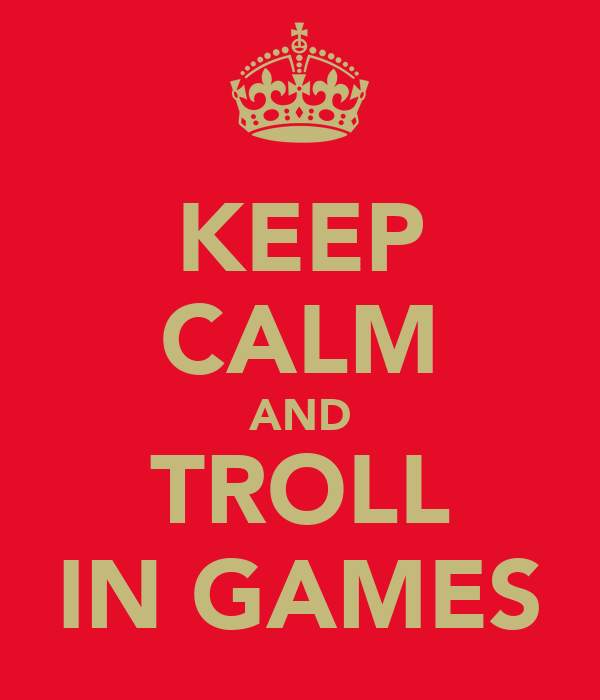 KEEP CALM AND TROLL IN GAMES