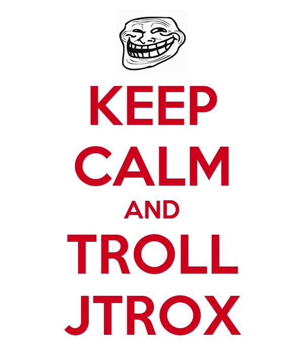KEEP CALM AND TROLL JTROX