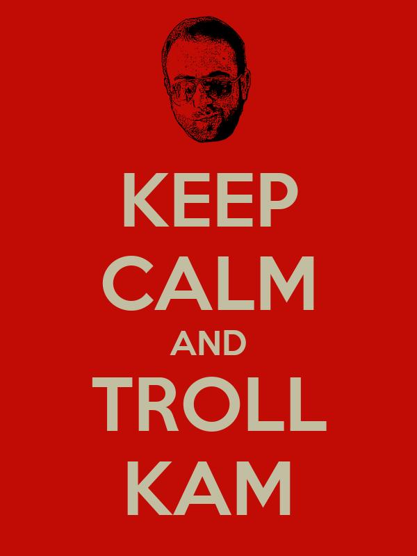 KEEP CALM AND TROLL KAM
