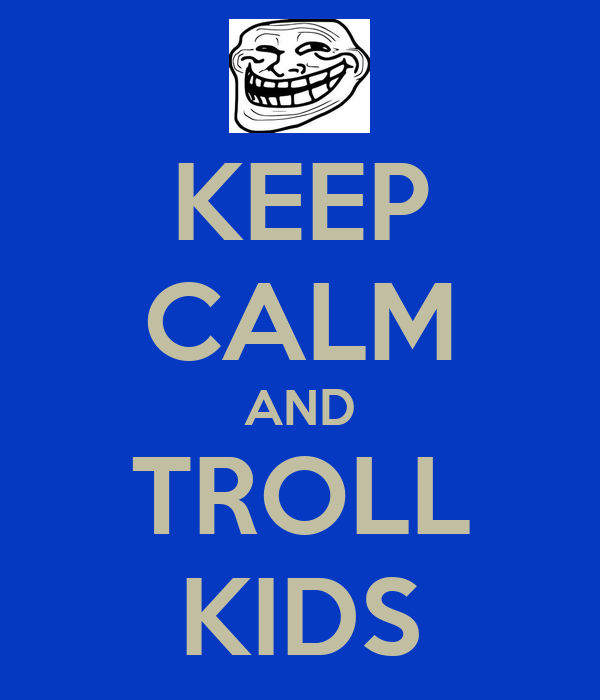 KEEP CALM AND TROLL KIDS