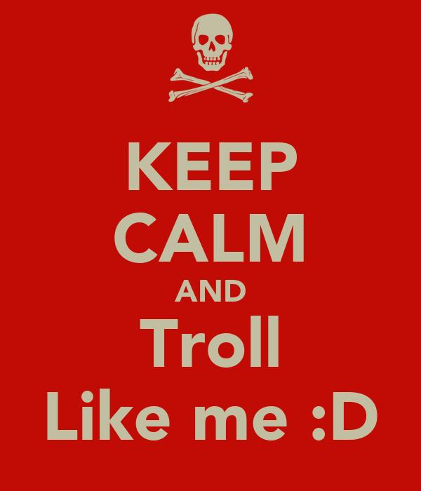 KEEP CALM AND Troll Like me :D