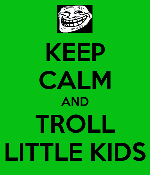 KEEP CALM AND TROLL LITTLE KIDS